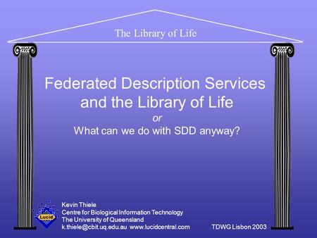 The Library of Life Federated Description Services and the Library of Life or What can we do with SDD anyway? Kevin Thiele Centre for Biological Information.