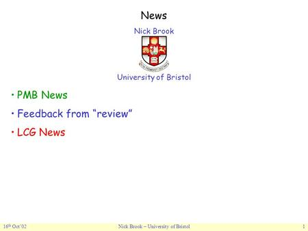"16 th Oct'02Nick Brook – University of Bristol1 News Nick Brook University of Bristol PMB News Feedback from ""review"" LCG News."