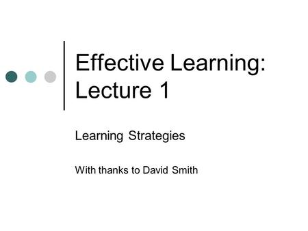 Effective Learning: Lecture 1 Learning Strategies With thanks to David Smith.