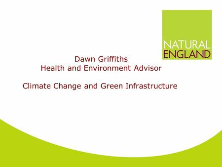 Dawn Griffiths Health and Environment Advisor Climate Change and Green Infrastructure.