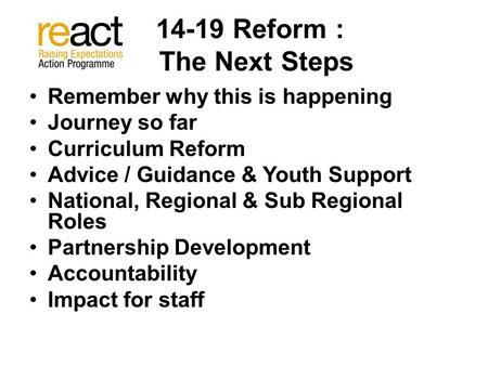 14-19 Reform : The Next Steps Remember why this is happening Journey so far Curriculum Reform Advice / Guidance & Youth Support National, Regional & Sub.