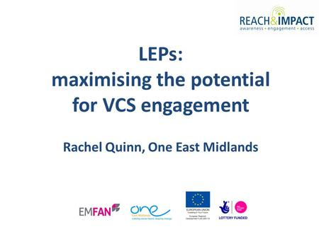 LEPs: maximising the potential for VCS engagement Rachel Quinn, One East Midlands.