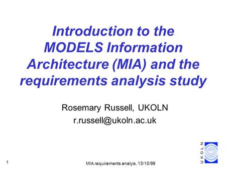 MIA requirements analyis, 13/10/99 1 Introduction to the MODELS Information Architecture (MIA) and the requirements analysis study Rosemary Russell, UKOLN.