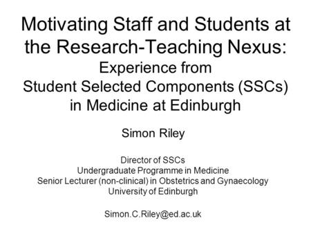 Motivating Staff and Students at the Research-Teaching Nexus: Experience from Student Selected Components (SSCs) in Medicine at Edinburgh Simon Riley Director.