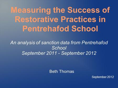 An analysis of sanction data from Pentrehafod School September 2011 - September 2012 Beth Thomas September 2012 Measuring the Success of Restorative Practices.