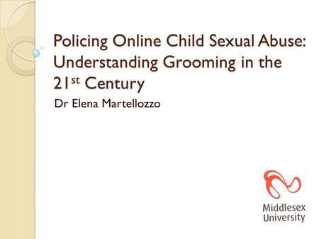 Policing Online Child Sexual Abuse: Understanding Grooming in the 21 st Century Dr Elena Martellozzo.