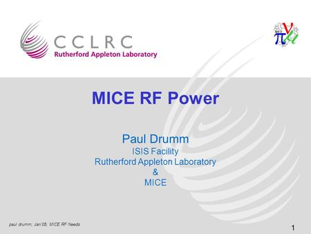 1 paul drumm; Jan'05; MICE RF Needs MICE RF Power Paul Drumm ISIS Facility Rutherford Appleton Laboratory & MICE.