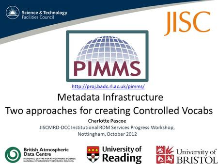 Metadata Infrastructure Two approaches for creating Controlled Vocabs Charlotte Pascoe JISCMRD-DCC Institutional RDM Services Progress Workshop, Nottingham,