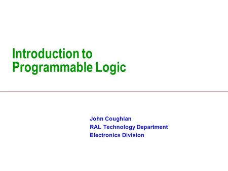 Introduction to Programmable Logic John Coughlan RAL Technology Department Electronics Division.