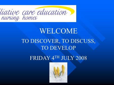 TO DISCOVER, TO DISCUSS, TO DEVELOP FRIDAY 4 TH JULY 2008 WELCOME.