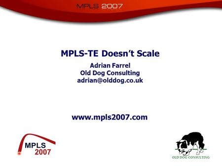 OLD DOG CONSULTING  MPLS-TE Doesn't Scale Adrian Farrel Old Dog Consulting