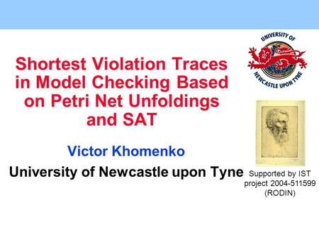 Shortest Violation Traces in Model Checking Based on Petri Net Unfoldings and SAT Victor Khomenko University of Newcastle upon Tyne Supported by IST project.