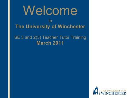 Welcome to The University of Winchester SE 3 and 2(3) Teacher Tutor Training March 2011.