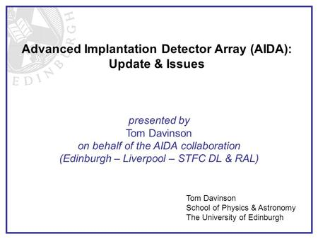 Advanced Implantation Detector Array (AIDA): Update & Issues Tom Davinson School of Physics & Astronomy The University of Edinburgh presented by Tom Davinson.