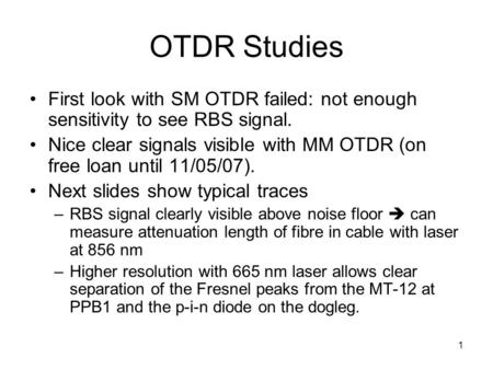 1 OTDR Studies First look with SM OTDR failed: not enough sensitivity to see RBS signal. Nice clear signals visible with MM OTDR (on free loan until 11/05/07).