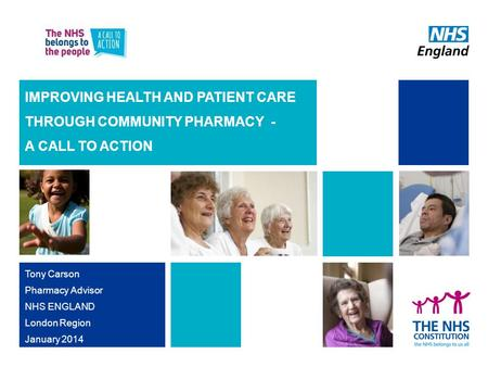 IMPROVING HEALTH AND PATIENT CARE THROUGH COMMUNITY PHARMACY - A CALL TO ACTION Tony Carson Pharmacy Advisor NHS ENGLAND London Region January 2014.