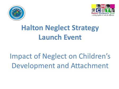Halton Neglect Strategy Launch Event Impact of Neglect on Children's Development and Attachment.