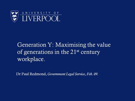 Generation Y: Maximising the value of generations in the 21 st century workplace. Dr Paul Redmond, Government Legal Service, Feb. 09.