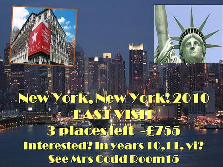 New York, New York! 2010 LAST VISIT 3 places left -£755 Interested? In years 10,11, vi? See Mrs Codd Room15 In year.