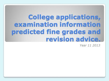 College applications, examination information predicted fine grades and revision advice. Year 11 2013.