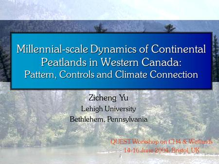 Millennial-scale Dynamics of Continental Peatlands in Western Canada: Pattern, Controls and Climate Connection Zicheng Yu Lehigh University Bethlehem,