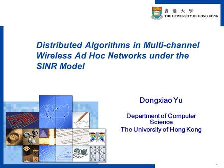 * Distributed Algorithms in Multi-channel Wireless Ad Hoc Networks under the SINR Model Dongxiao Yu Department of Computer Science The University of Hong.
