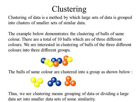 Clustering Clustering of data is a method by which large sets of data is grouped into clusters of smaller sets of similar data. The example below demonstrates.