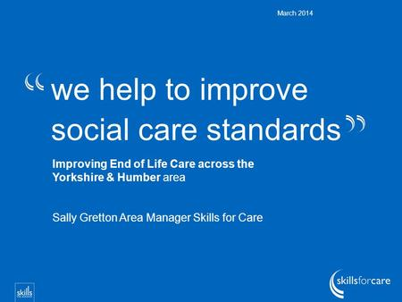 We help to improve social care standards March 2014 Improving End of Life Care across the Yorkshire & Humber area Sally Gretton Area Manager Skills for.