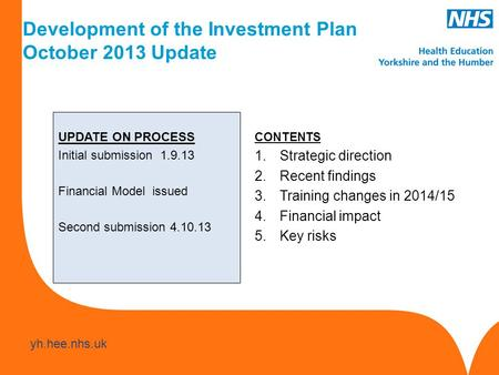 Www.hee.nhs.uk yh.hee.nhs.uk UPDATE ON PROCESS Initial submission 1.9.13 Financial Model issued Second submission 4.10.13 CONTENTS 1.Strategic direction.