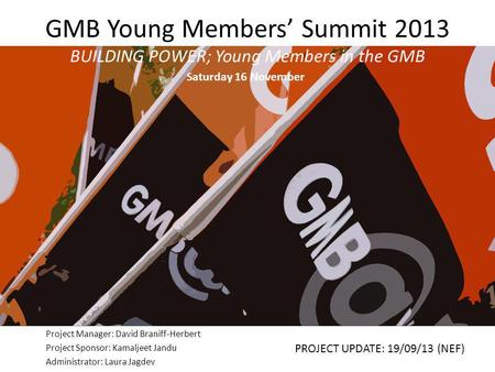 GMB Young Members' Summit 2013 BUILDING POWER; Young Members in the GMB Project Manager: David Braniff-Herbert Project Sponsor: Kamaljeet Jandu Administrator: