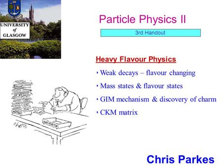 Particle Physics II Chris Parkes Heavy Flavour Physics Weak decays – flavour changing Mass states & flavour states GIM mechanism & discovery of charm CKM.