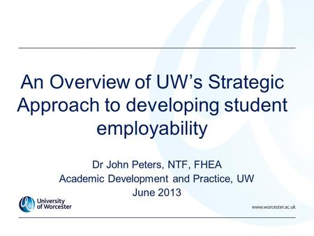 An Overview of UW's Strategic Approach to developing student employability Dr John Peters, NTF, FHEA Academic Development and Practice, UW June 2013.