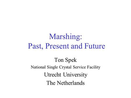 Marshing: Past, Present and Future Ton Spek National Single Crystal Service Facility Utrecht University The Netherlands.