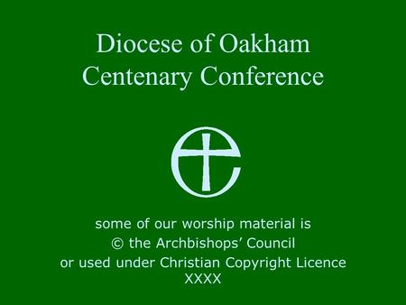 Diocese of Oakham Centenary Conference some of our worship material is © the Archbishops' Council or used under Christian Copyright Licence XXXX.