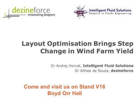 Layout Optimisation Brings Step Change in Wind Farm Yield Dr Andrej Horvat, Intelligent Fluid Solutions Dr Althea de Souza, dezineforce Come and visit.