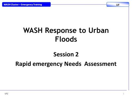 WASH Response to Urban Floods Session 2 Rapid emergency Needs Assessment UF21 WASH Cluster – Emergency Training UF.