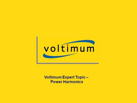 Copyright© Voltimum Experts – not to be reproduced without prior consent of Voltimum UK Voltimum Expert Topic – Power Harmonics.