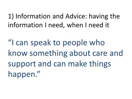 "1) Information and Advice: having the information I need, when I need it ""I can speak to people who know something about care and support and can make."
