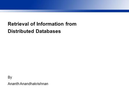 Retrieval of Information from Distributed Databases By Ananth Anandhakrishnan.