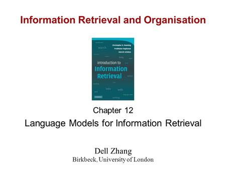 Information Retrieval and Organisation Chapter 12 Language Models for Information Retrieval Dell Zhang Birkbeck, University of London.