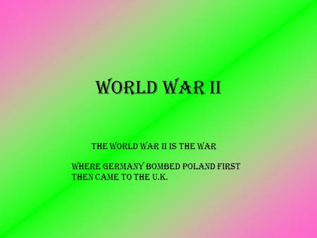 The World war ii is the war World War II where Germany bombed Poland first then came to the U.K.