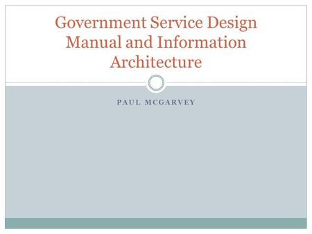 PAUL MCGARVEY Government Service Design Manual and Information Architecture.