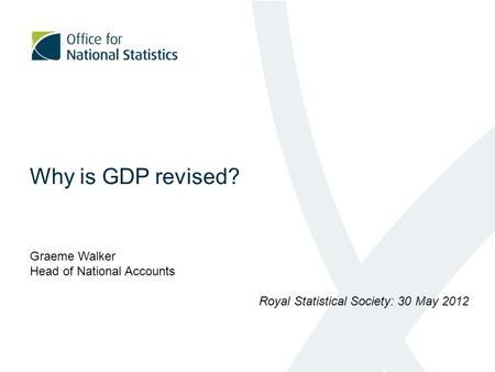 Why is GDP revised? Graeme Walker Head of National Accounts Royal Statistical Society: 30 May 2012.