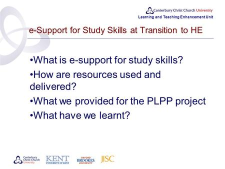 Learning and Teaching Enhancement Unit e-Support for Study Skills at Transition to HE What is e-support for study skills? How are resources used and delivered?