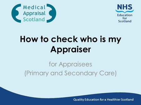 Quality Education for a Healthier Scotland How to check who is my Appraiser for Appraisees (Primary and Secondary Care)