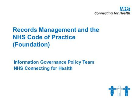 Records Management and the NHS Code of Practice (Foundation) Information Governance Policy Team NHS Connecting for Health.