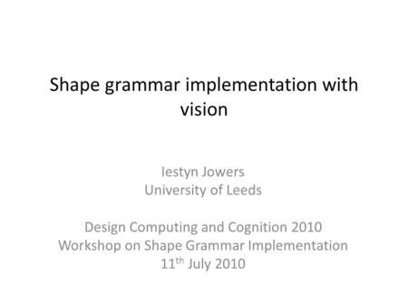 Shape grammar implementation with vision Iestyn Jowers University of Leeds Design Computing and Cognition 2010 Workshop on Shape Grammar Implementation.