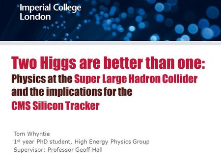 Two Higgs are better than one: Physics at the Super Large Hadron Collider and the implications for the CMS Silicon Tracker Tom Whyntie 1 st year PhD student,