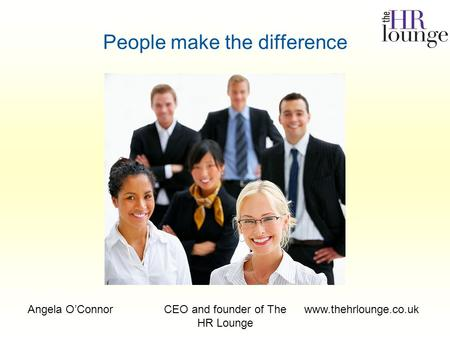 Angela O'ConnorCEO and founder of The HR Lounge www.thehrlounge.co.uk People make the difference.