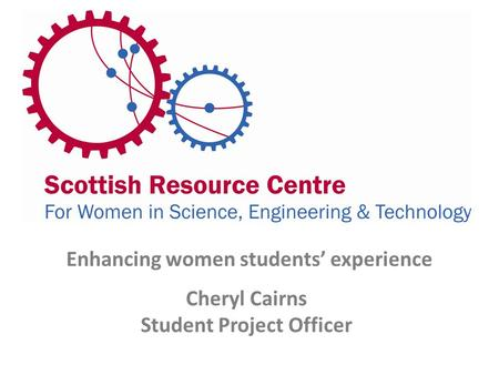 Enhancing women students' experience Cheryl Cairns Student Project Officer.